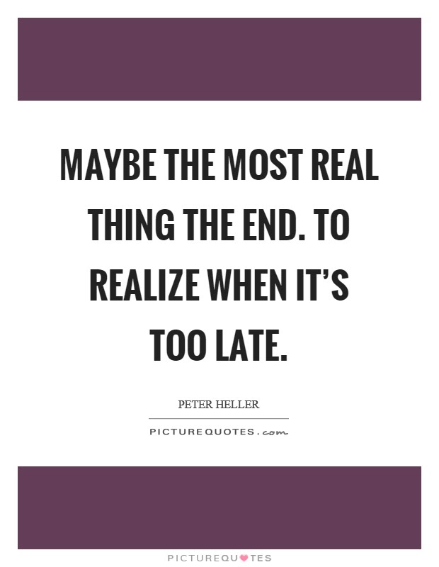 Maybe The Most Real Thing The End To Realize When Its Too Late