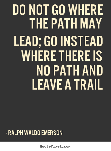 Inspirational Quotes Do Not Go Where The Path May Lead Go Instead