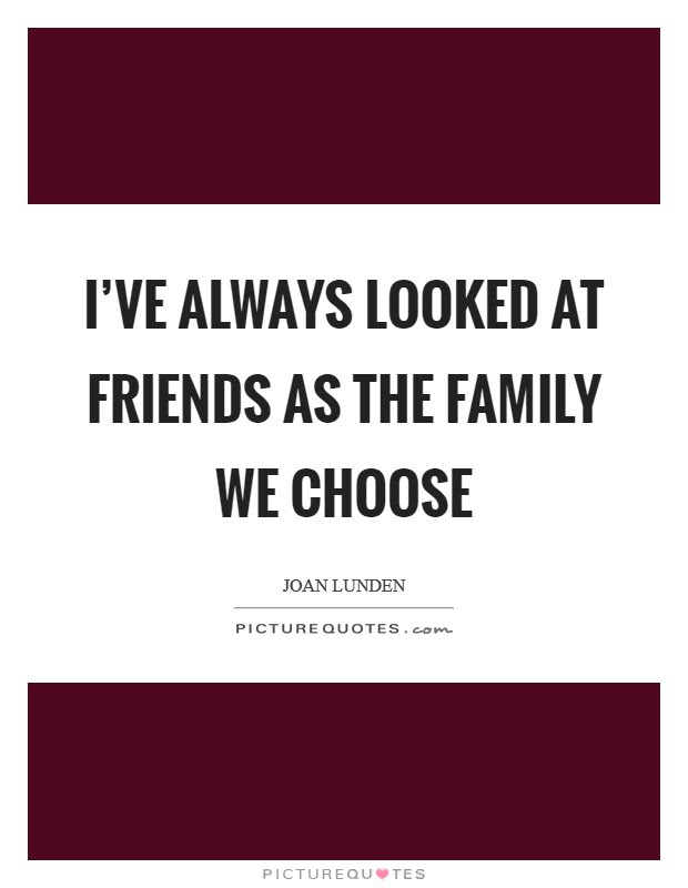 Ive Always Looked At Friends As The Family We Choose Picture Quotes