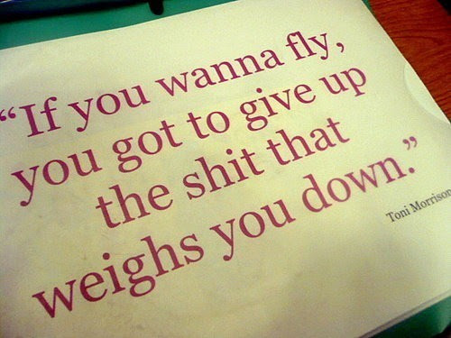 If you wanna fly you got to give up the shit that weighs you down