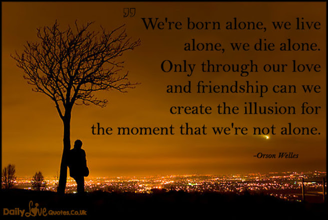 We Are Born Alone We Live Alone We Die Alone Everything In