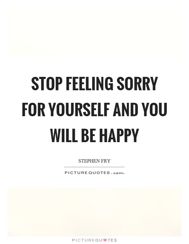 Stop Feeling Sorry For Yourself And You Will Be Happy Picture Quotes