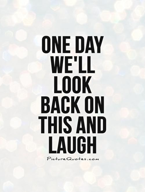 One Day Well Look Back On This And Laugh Picture Quotes