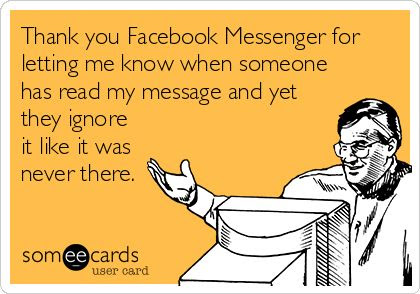 Thank you Facebook Messenger for letting me know when someone has read my message and yet they ignore it like it was never there.