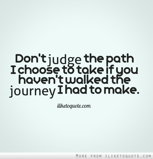 Dont Judge The Path I Choose To Take If You Havent Walked The