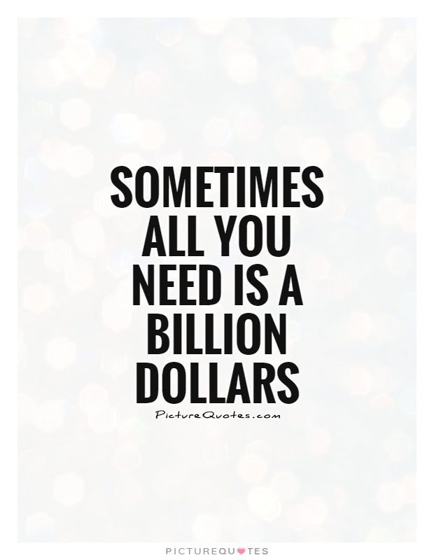 Sometimes All You Need Is A Billion Dollars Picture Quotes