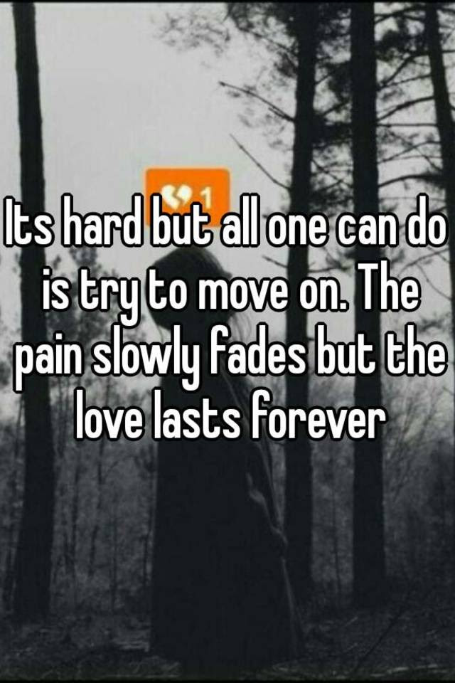 Its Hard But All One Can Do Is Try To Move On The Pain Slowly Fades But