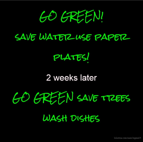 Go Green Save Water Use Paper Plates 2 Weeks Later Go Green Save