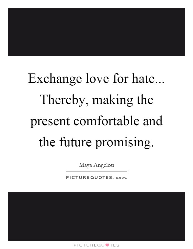 Exchange Love For Hate Thereby Making The Present Picture