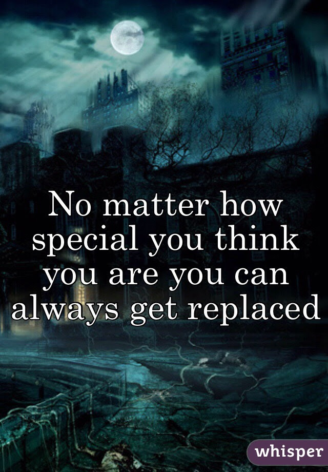No Matter How Special You Think You Are You Can Always Get Replaced