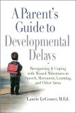 A Parent's Guide to Developmental Delays: Recognizing and Coping with Missed Milestones in Speech, Movement, Learning, andOther Areas