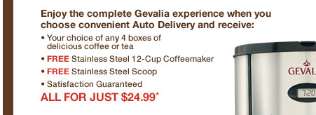 Enjoy the complete Gevalia experience when you choose convenient Auto Delivery and receive: • Your choice of any 4 boxes of delicious coffee or tea • FREE Stainless Steel 12-Cup Coffeemaker • FREE Stainless Steel Scoop • Satisfaction Guaranteed. ALL FOR JUST $24.99*.