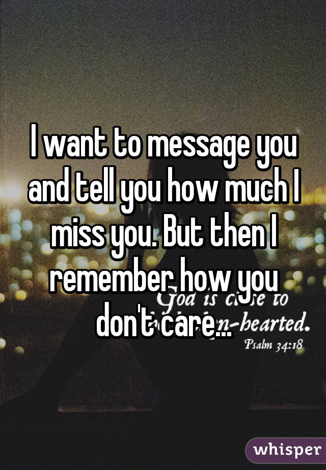 I Want To Message You And Tell You How Much I Miss You But Then I