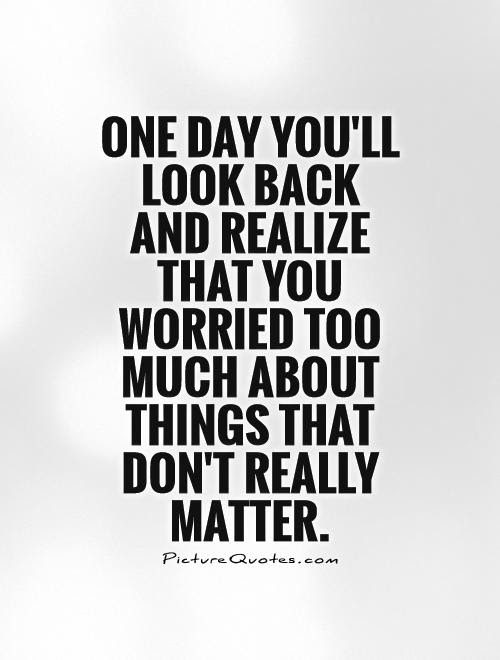 One Day Youll Look Back And Realize That You Worried Too Much