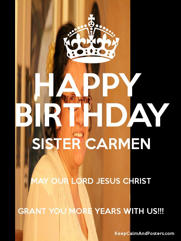 Happy Birthday Sister Carmen May Our Lord Jesus Christ Grant You