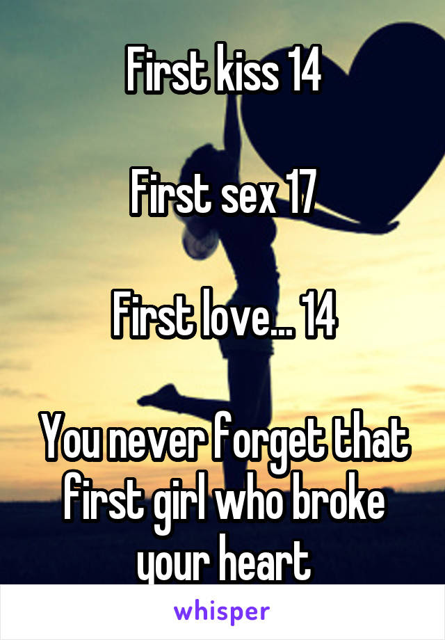 First Kiss 14 First Sex 17 First Love 14 You Never Forget That
