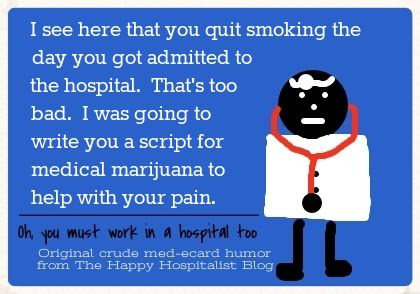 I see here that you quit smoking the day you got admitted to the hospital.  That's too bad.  I was going to write you a script for medical marijuana to help with your pain ecard humor photo.