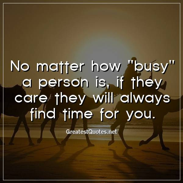 No Matter How Busy A Person Is If They Care They Will Always Find