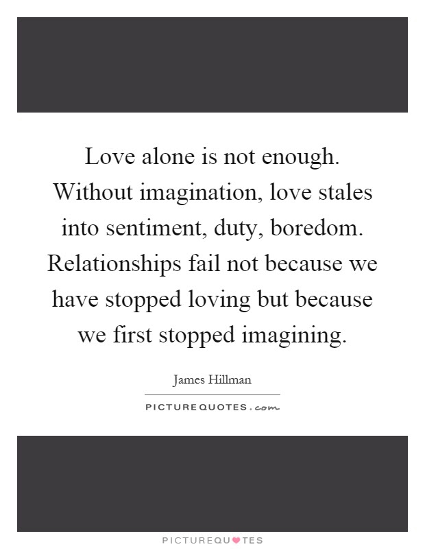 Love Alone Is Not Enough Without Imagination Love Stales Into