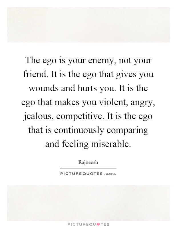 The Ego Is Your Enemy Not Your Friend It Is The Ego That Gives