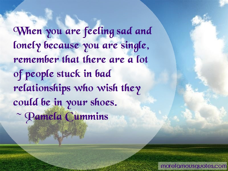 Pamela Cummins Quotes When You Are Feeling Sad And Lonely Because