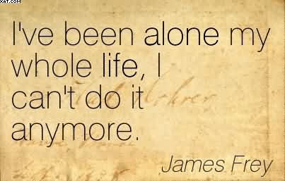 Ive Been Alone My Whole Life I Cant Do It Anymore James Frey
