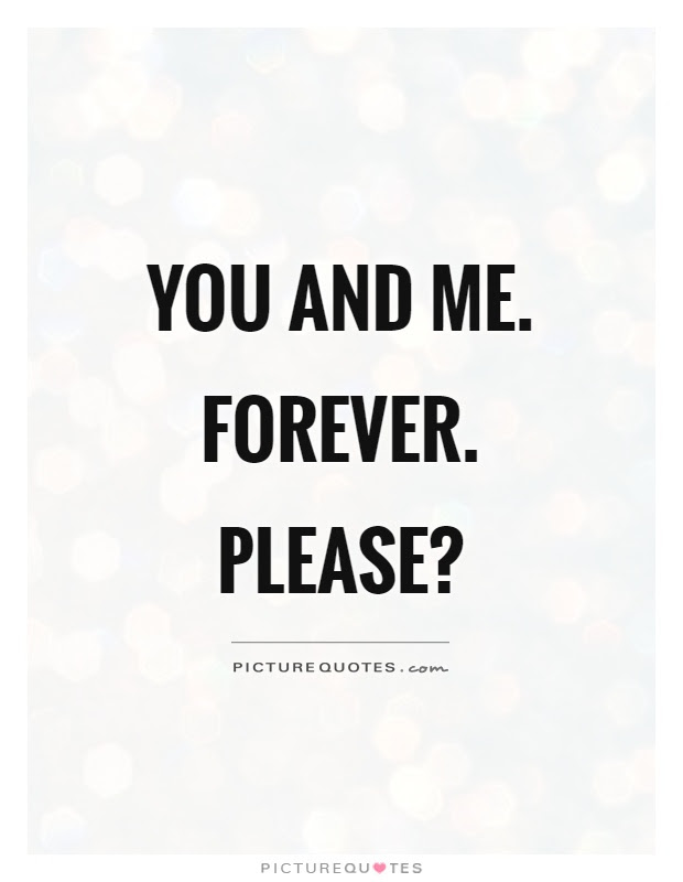 You and me. Forever. Please? | Picture Quotes
