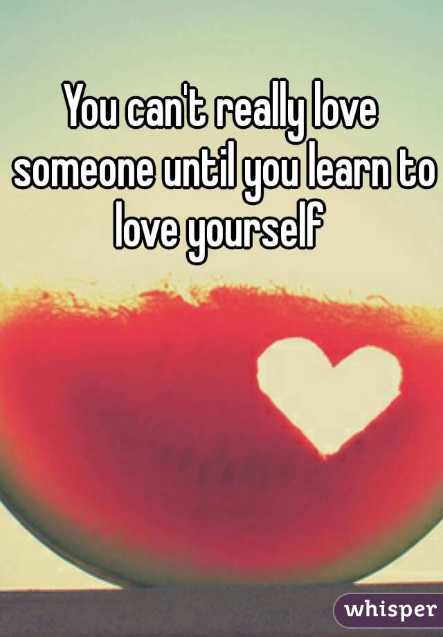You Cant Really Love Someone Until You Learn To Love Yourself