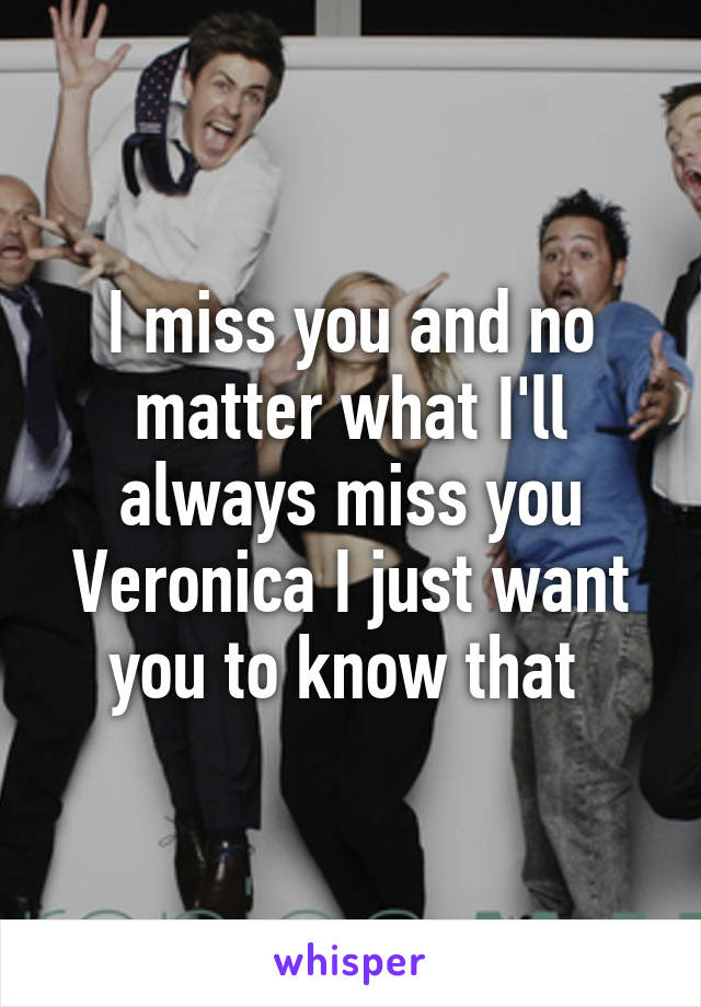 I Miss You And No Matter What Ill Always Miss You Veronica I Just Want