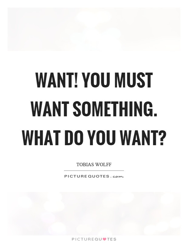 Want You Must Want Something What Do You Want Picture Quotes
