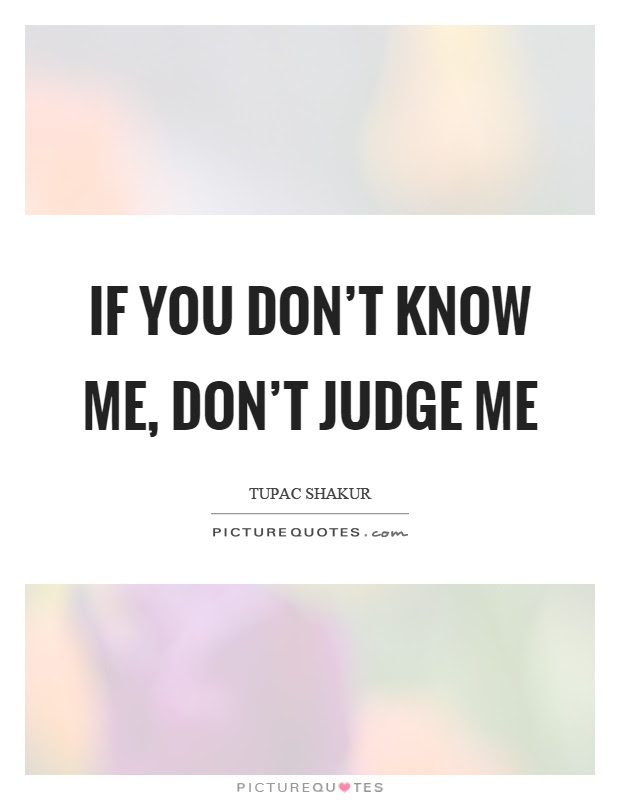 If You Dont Know Me Dont Judge Me Picture Quotes