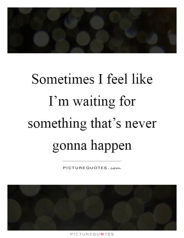 Sometimes I Feel Like Im Waiting For Something Thats Never