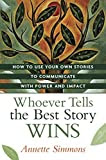 Whoever Tells the Best Story Wins: How to Use Your Own Stories to Communicate with Power and Impact