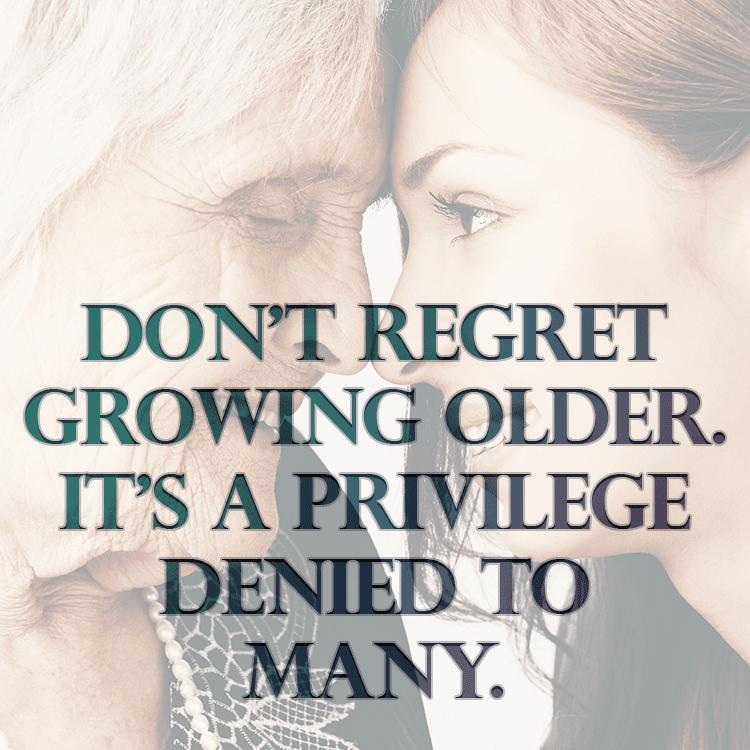 Dont Regret Growing Older Its A Privilege