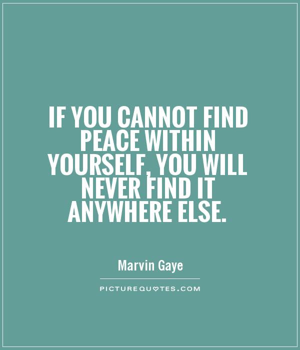 If You Cannot Find Peace Within Yourself You Will Never Find It