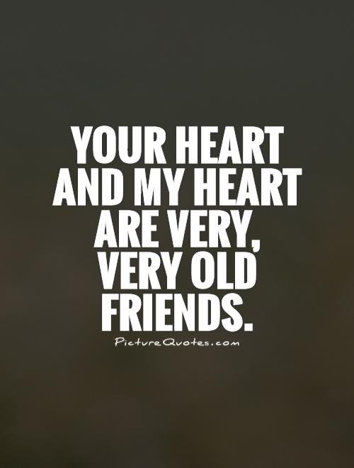 Your Heart And My Heart Are Very Very Old Friends Picture Quotes