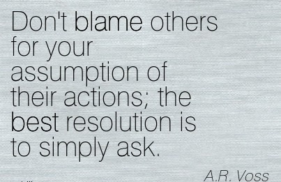 Dont Blame Others For Your Assumption Of Their Actions The Best