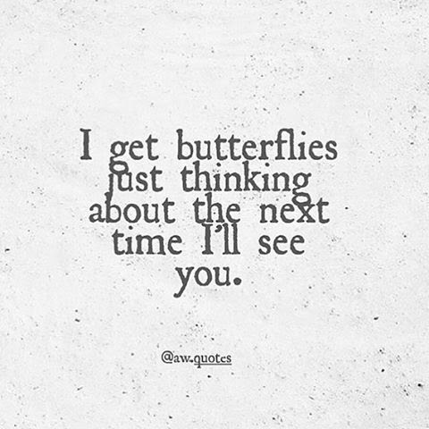 I Get Butterflies Just Thinking About The Next Time Ill See You