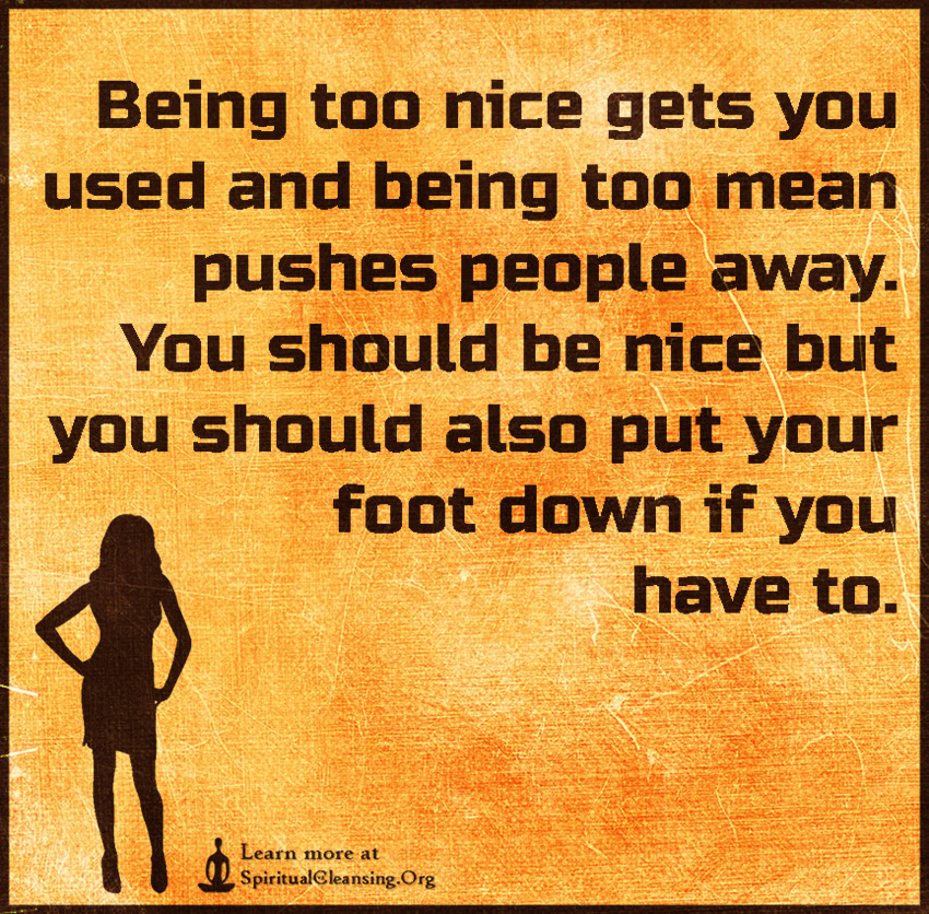Being Too Nice Gets You Used And Being Too Mean Pushes People Away
