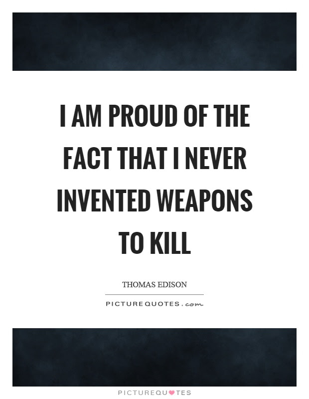 I Am Proud Of The Fact That I Never Invented Weapons To Kill