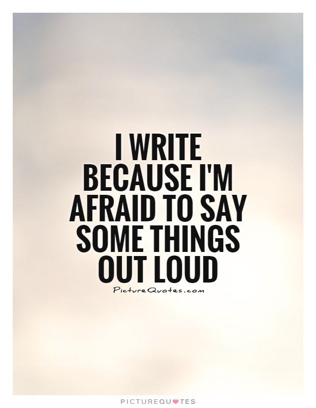 I Write Because Im Afraid To Say Some Things Out Loud Picture Quotes