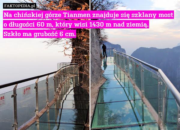 Na chińskiej górze Tianmen znajduje – Na chińskiej górze Tianmen znajduje się szklany most o długości 60 m, który wisi 1430 m nad ziemią. Szkło ma grubość 6 cm.