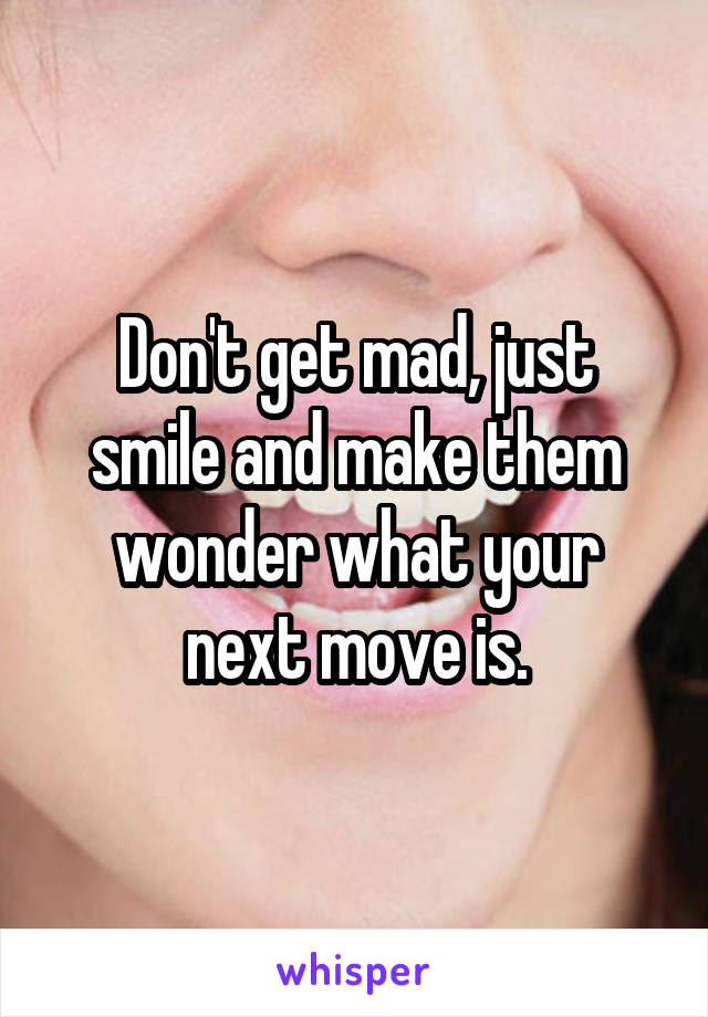 Dont Get Mad Just Smile And Make Them Wonder What Your Next Move Is