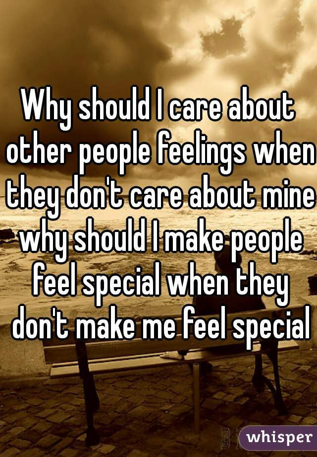 Why Should I Care About Other People Feelings When They Dont Care