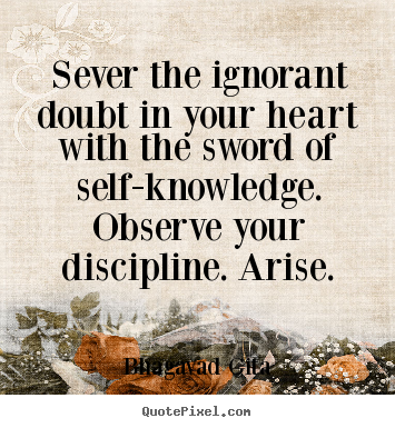 Sever The Ignorant Doubt In Your Heart With The Sword Of Self