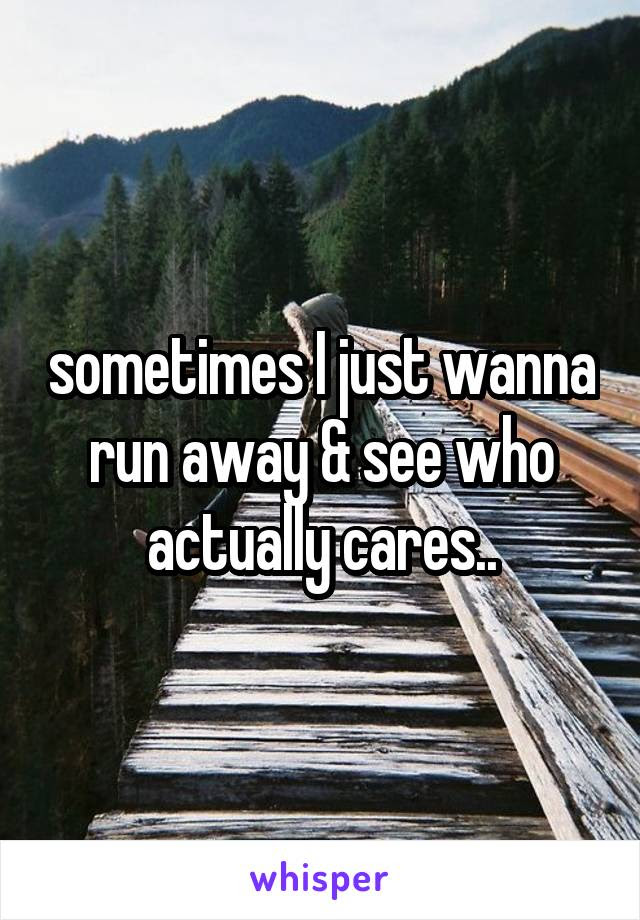 Sometimes I Just Wanna Run Away See Who Actually Cares