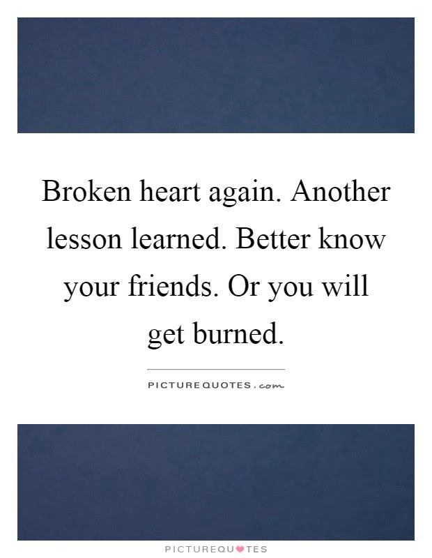 Broken Heart Again Another Lesson Learned Better Know Your