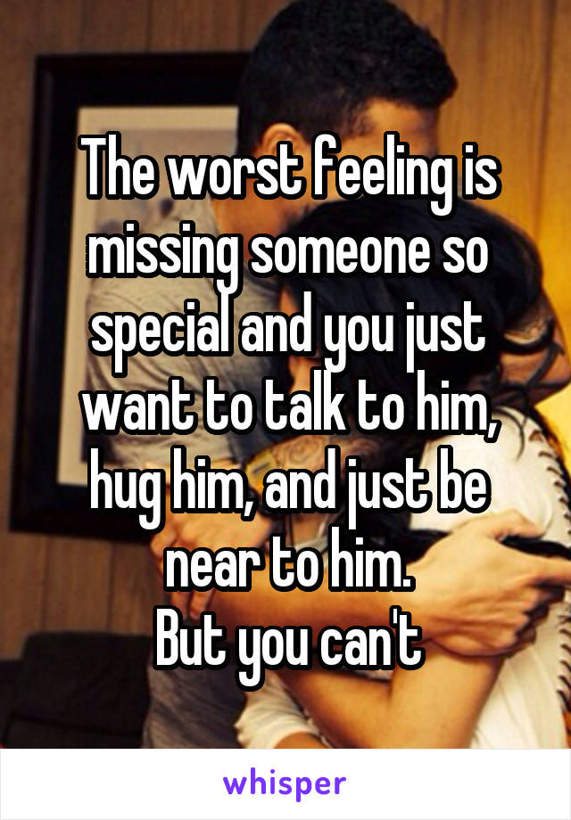 The Worst Feeling Is Missing Someone So Special And You Just Want To