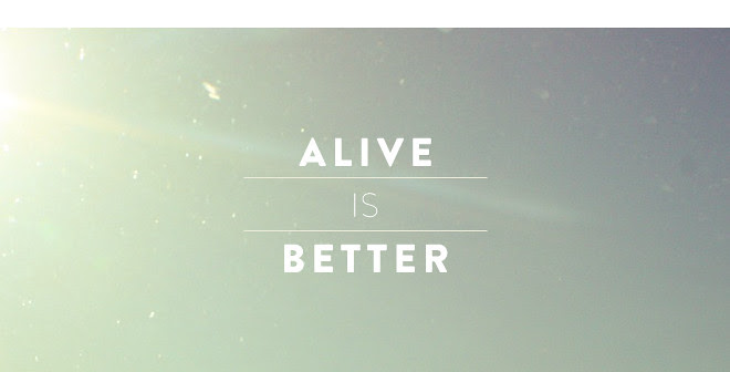 ALIVE IS BETTER