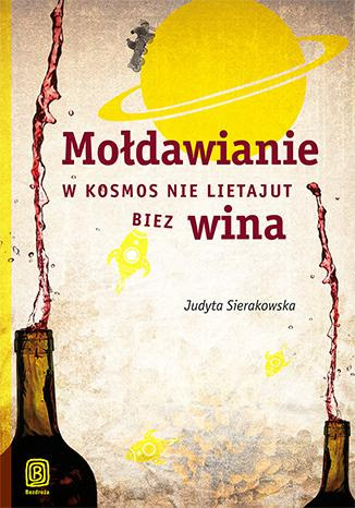 """""""Mołdawianie w kosmos nie lietajut biez wina"""", Judyta Sierakowska"""